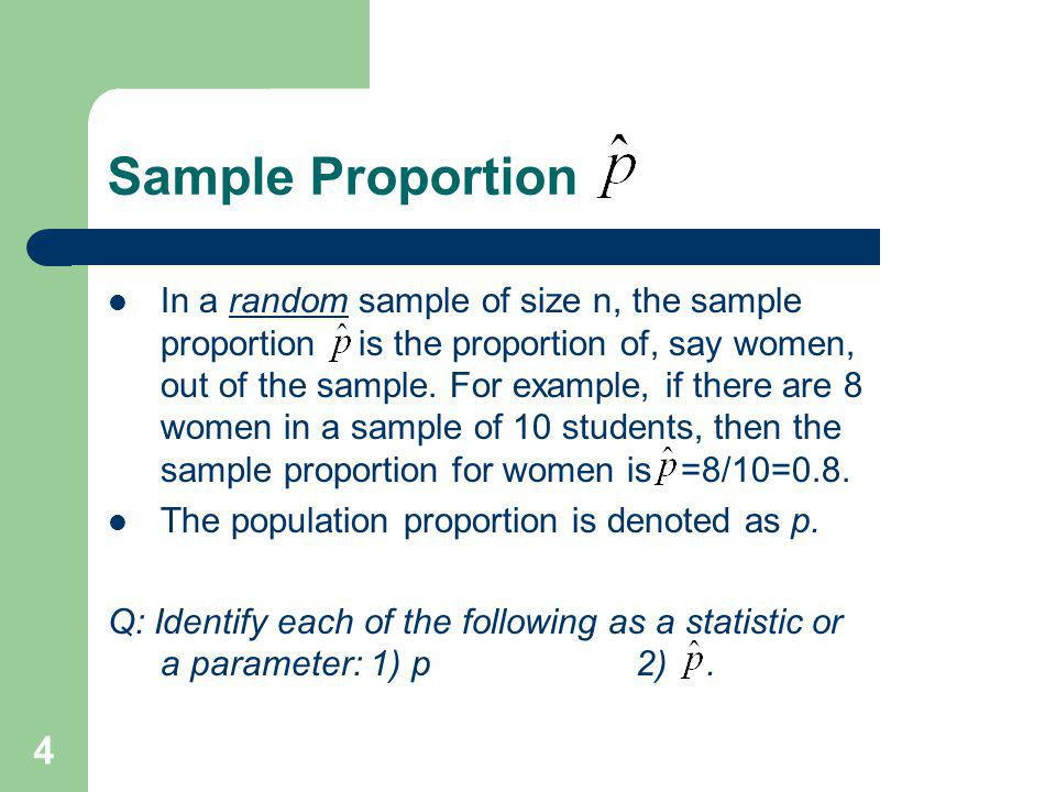 4 Sample Proportion In a random sample of size n, the sample proportion is the proportion of, say women, out of the sample. For example, if there are