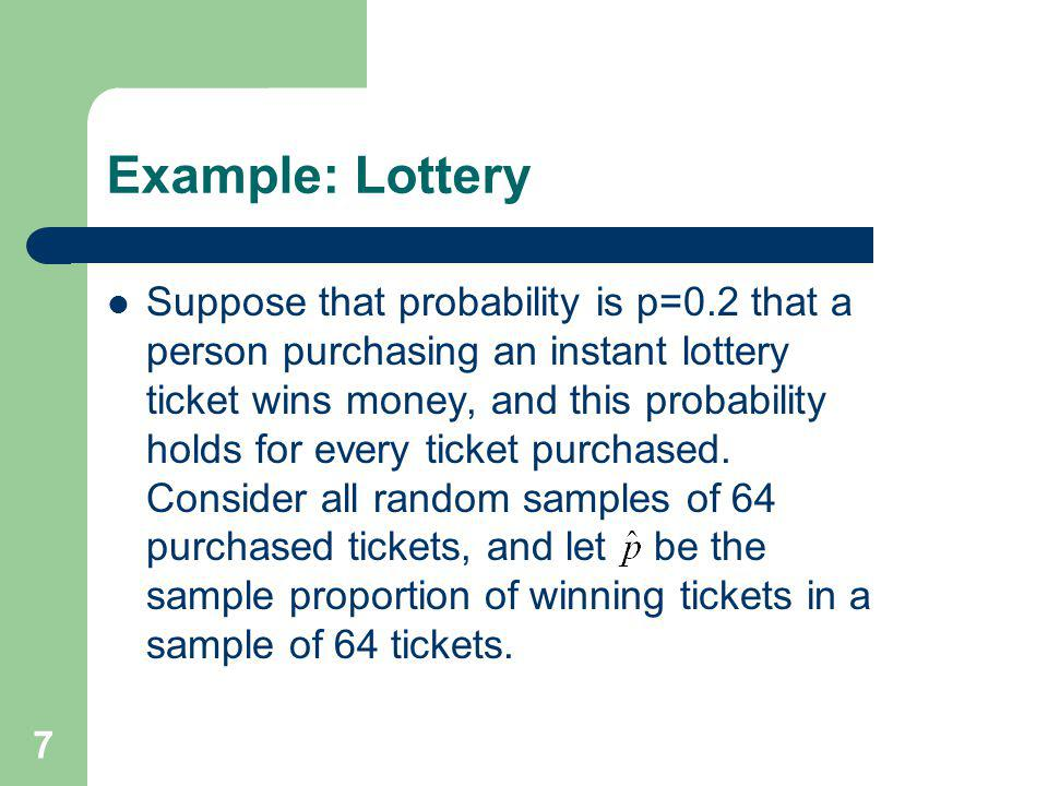 7 Example: Lottery Suppose that probability is p=0.2 that a person purchasing an instant lottery ticket wins money, and this probability holds for eve