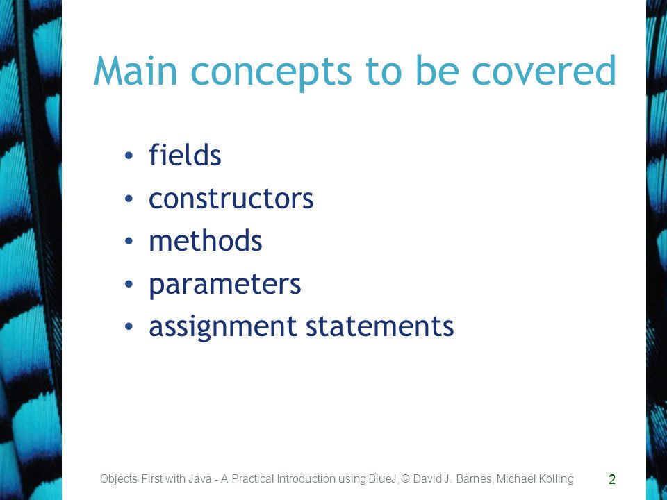 13 Main concepts to be covered methods –including accessor and mutator methods conditional statements string concatenation local variables Objects First with Java - A Practical Introduction using BlueJ, © David J.