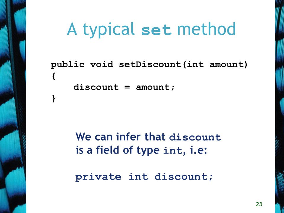 23 A typical set method public void setDiscount(int amount) { discount = amount; } We can infer that discount is a field of type int, i.e: private int discount;