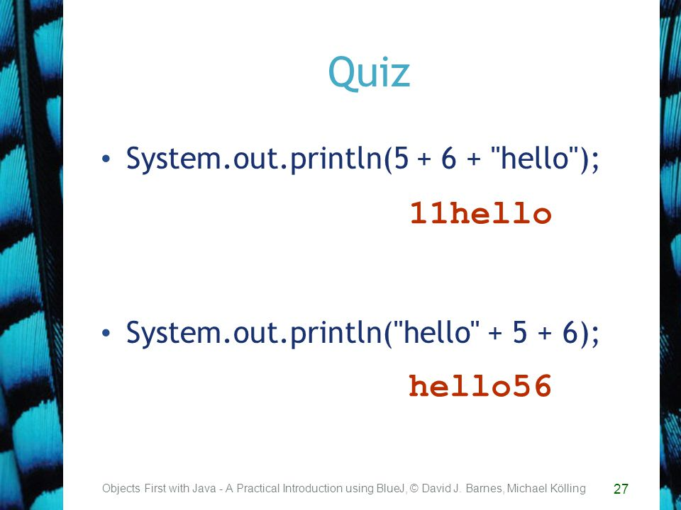 27 Quiz System.out.println( hello ); System.out.println( hello ); Objects First with Java - A Practical Introduction using BlueJ, © David J.