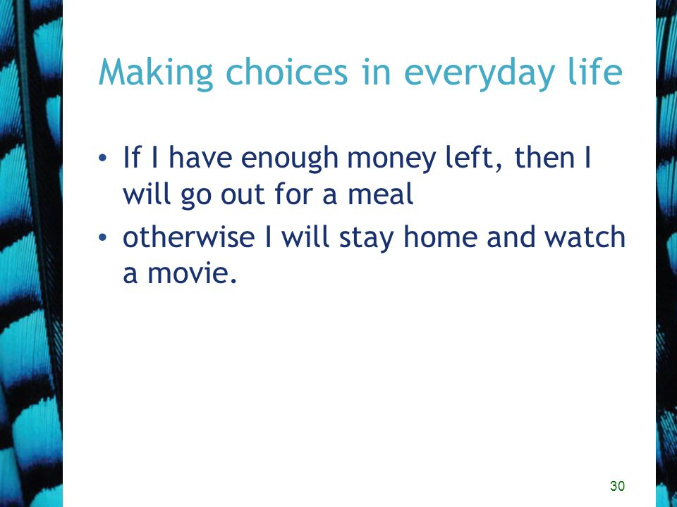 30 Making choices in everyday life If I have enough money left, then I will go out for a meal otherwise I will stay home and watch a movie.