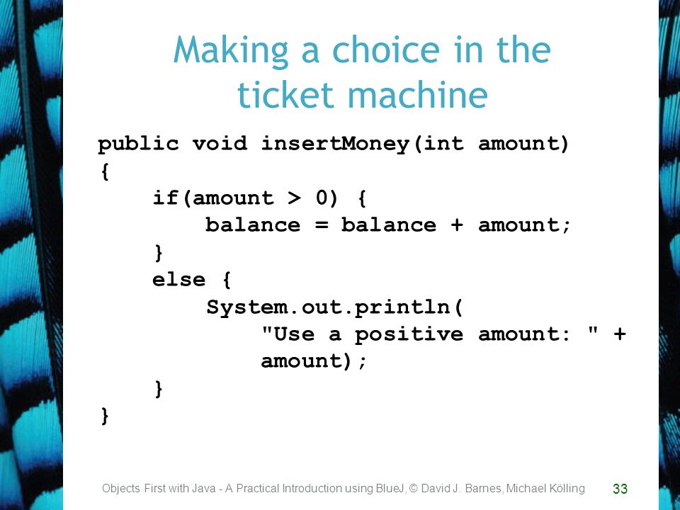 33 Making a choice in the ticket machine Objects First with Java - A Practical Introduction using BlueJ, © David J.