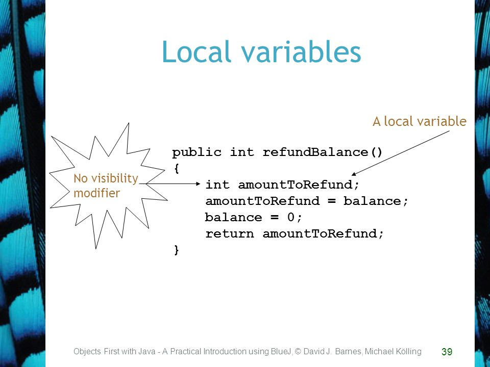 39 Local variables Objects First with Java - A Practical Introduction using BlueJ, © David J.