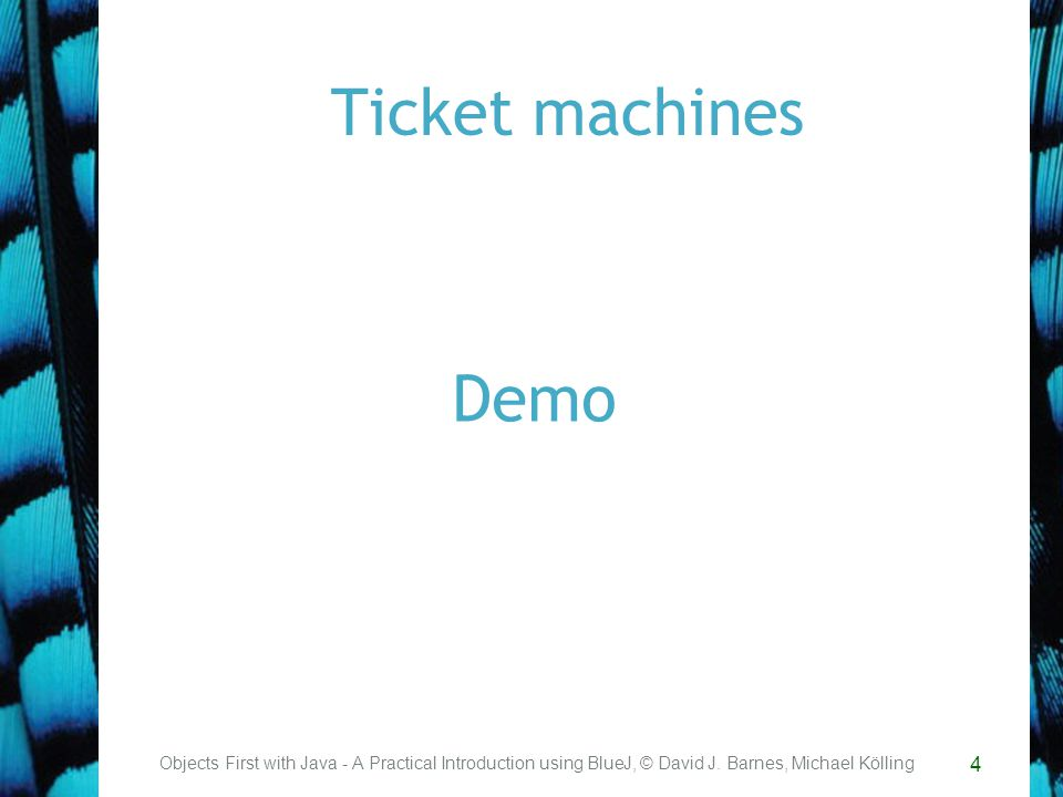 4 Ticket machines Objects First with Java - A Practical Introduction using BlueJ, © David J.