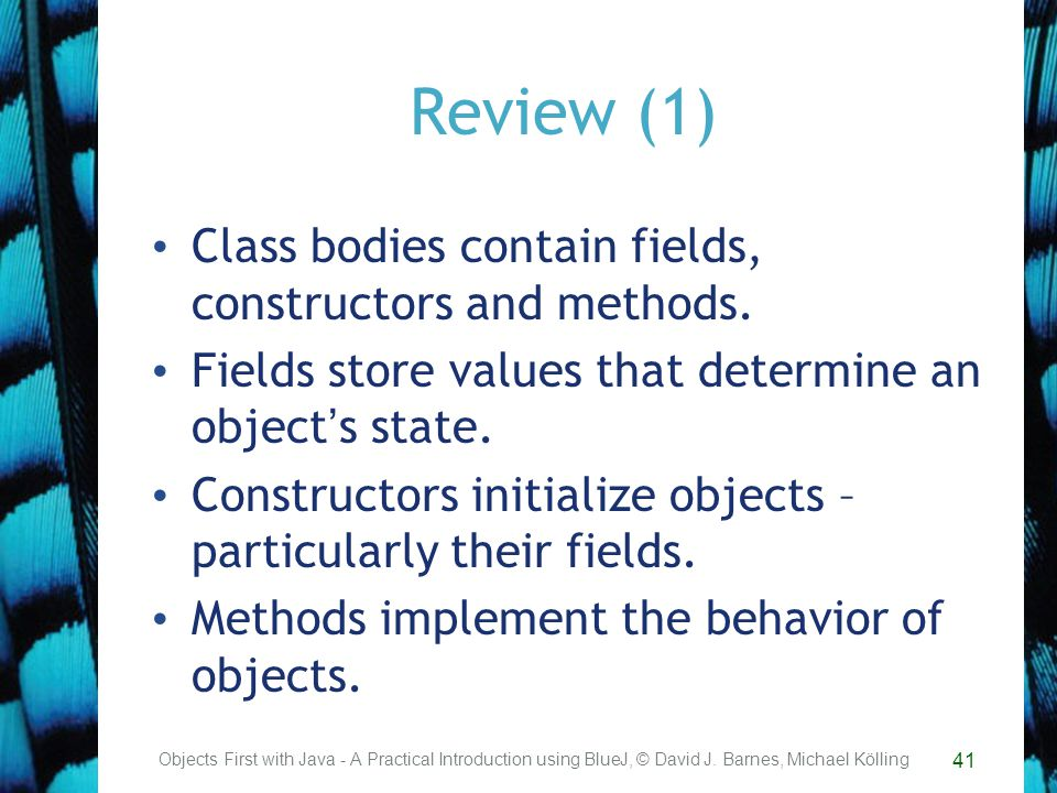 41 Review (1) Class bodies contain fields, constructors and methods.