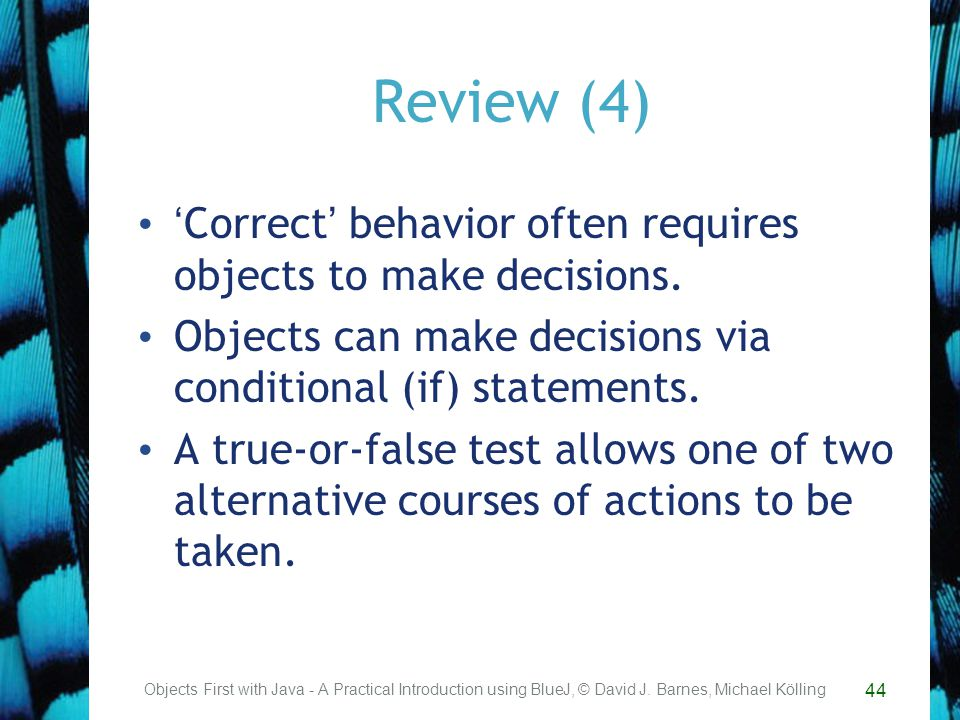 44 Review (4) Correct behavior often requires objects to make decisions.