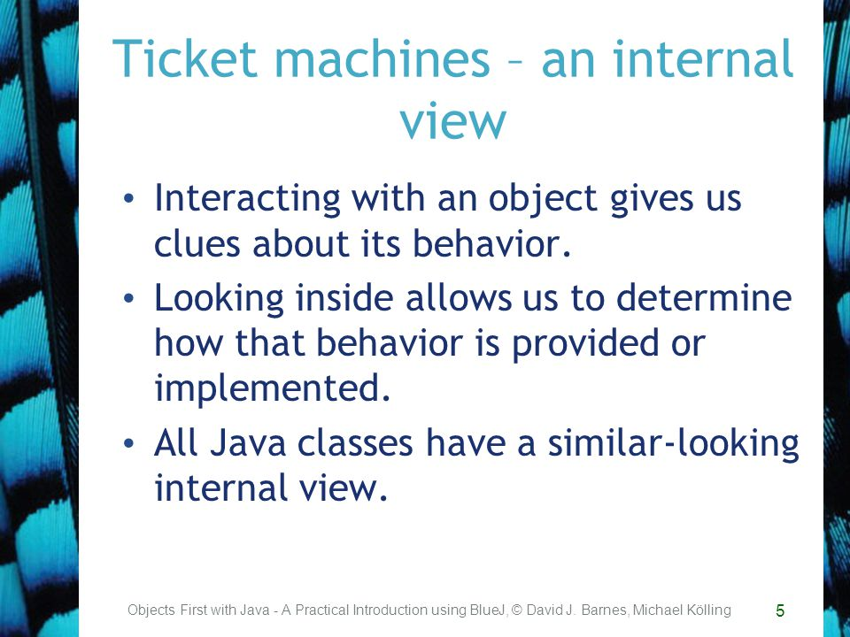 5 Ticket machines – an internal view Interacting with an object gives us clues about its behavior.