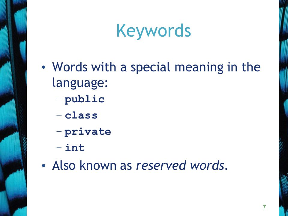 7 Keywords Words with a special meaning in the language: –public –class –private –int Also known as reserved words.