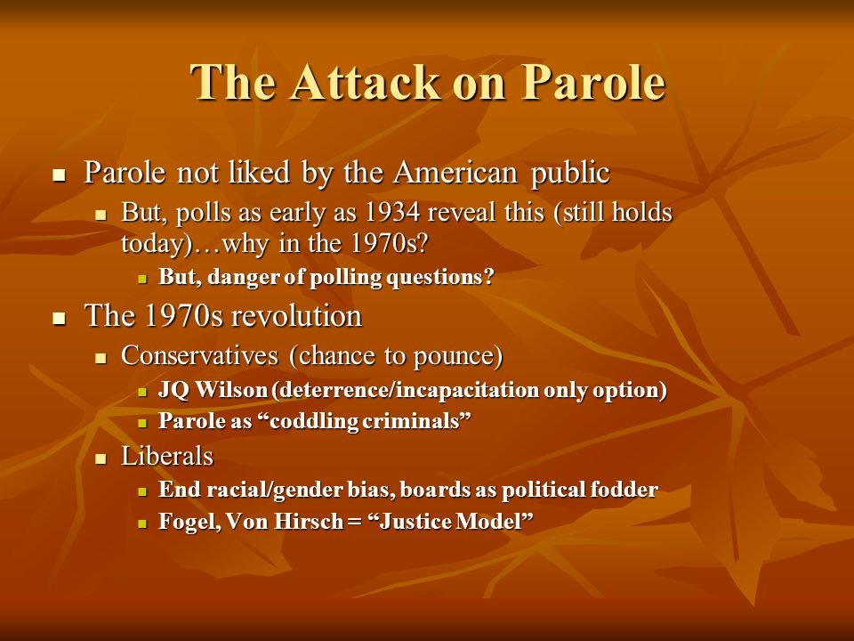The Attack on Parole Parole not liked by the American public Parole not liked by the American public But, polls as early as 1934 reveal this (still holds today)…why in the 1970s.