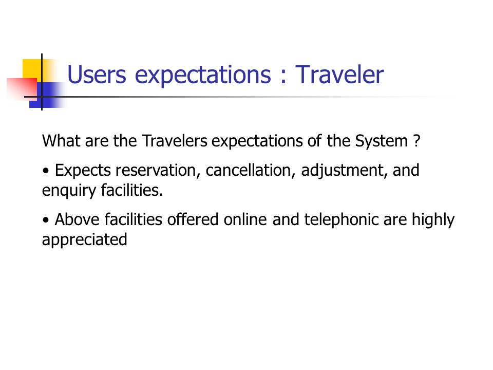 Users expectations : Travel Agent Travel Agents expectations of the System Bulk reservation, cancellation, adjustment facilities.