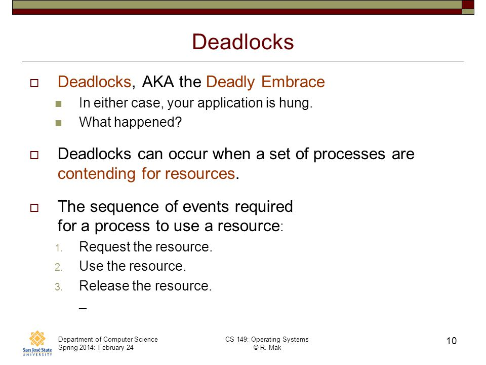 Department of Computer Science Spring 2014: February 24 CS 149: Operating Systems © R. Mak 10 Deadlocks Deadlocks, AKA the Deadly Embrace In either ca