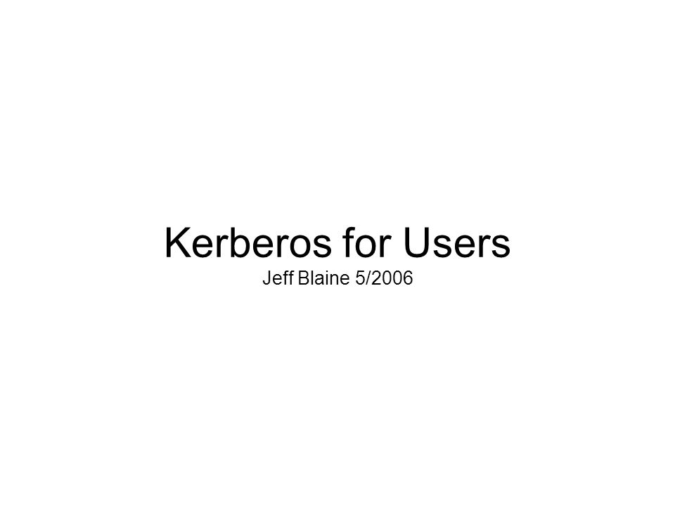Kerberos for Users Jeff Blaine 5/2006