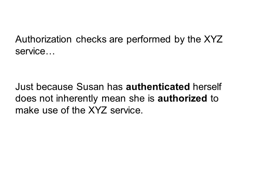 Authorization checks are performed by the XYZ service… Just because Susan has authenticated herself does not inherently mean she is authorized to make use of the XYZ service.