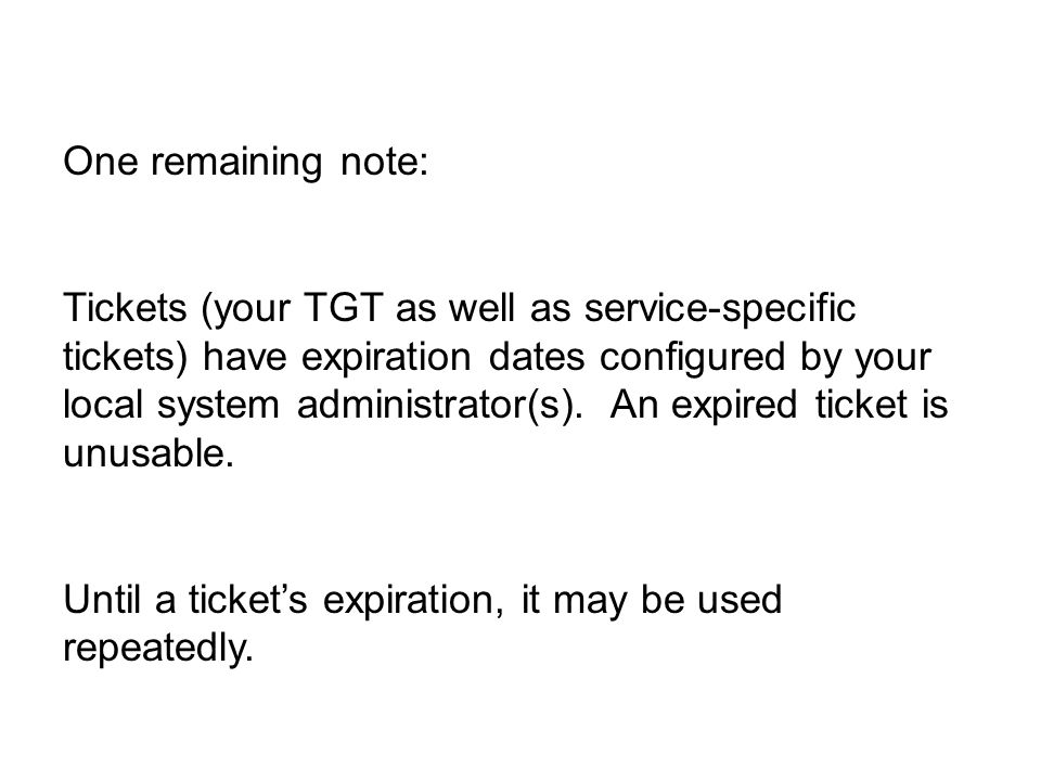 One remaining note: Tickets (your TGT as well as service-specific tickets) have expiration dates configured by your local system administrator(s).
