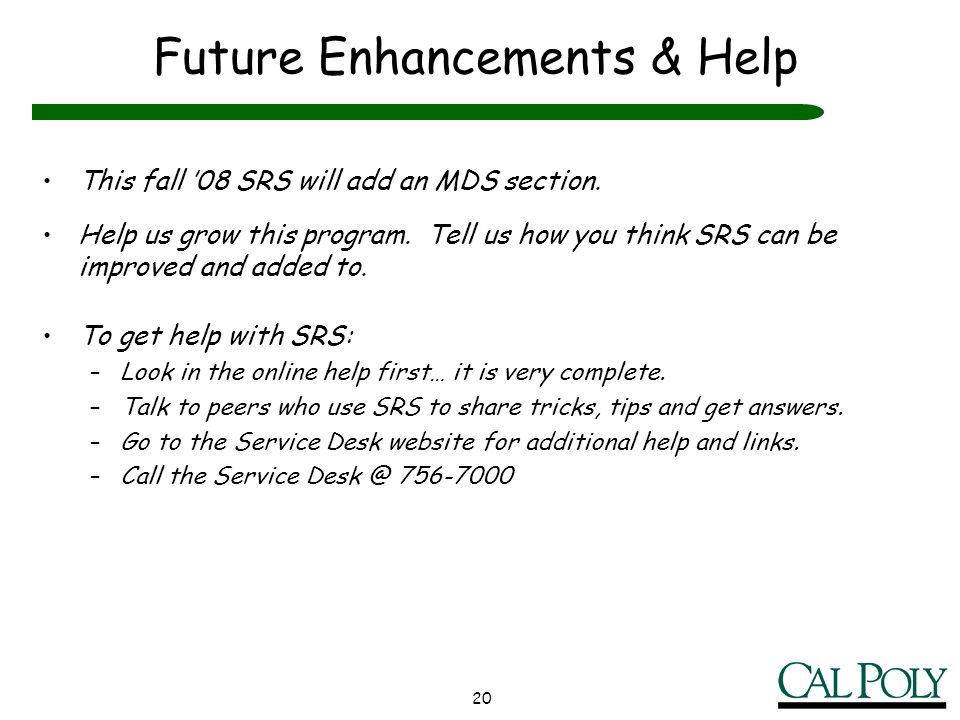 20 Future Enhancements & Help This fall 08 SRS will add an MDS section. Help us grow this program. Tell us how you think SRS can be improved and added