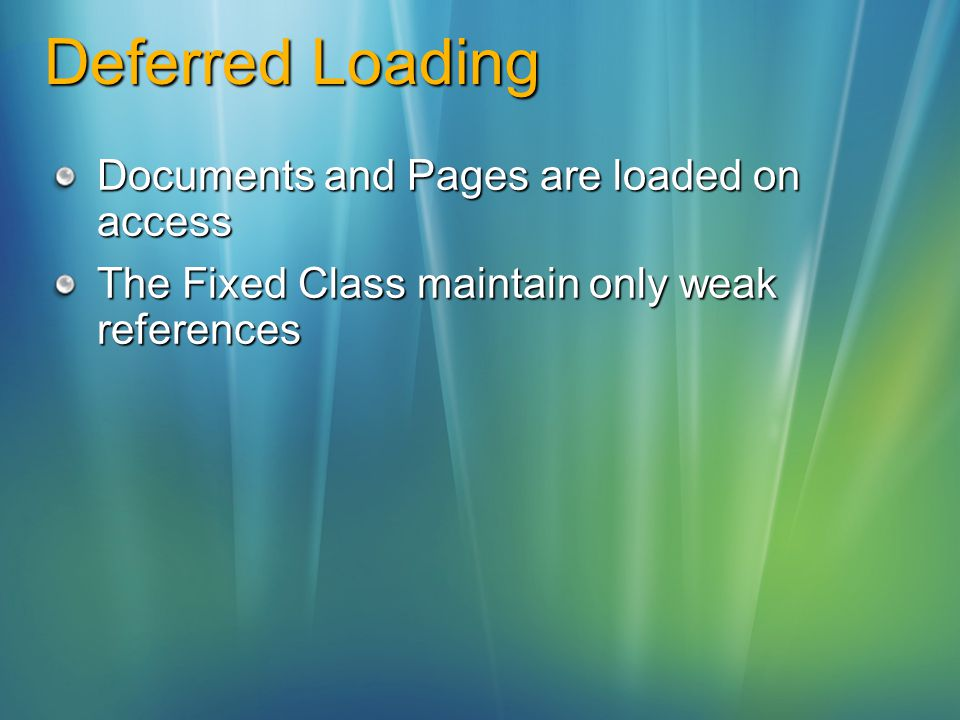 Deferred Loading Documents and Pages are loaded on access The Fixed Class maintain only weak references