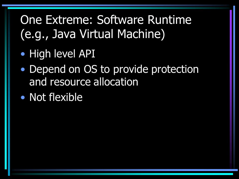 One Extreme: Software Runtime (e.g., Java Virtual Machine) High level API Depend on OS to provide protection and resource allocation Not flexible