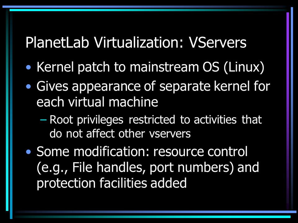 PlanetLab Virtualization: VServers Kernel patch to mainstream OS (Linux) Gives appearance of separate kernel for each virtual machine –Root privileges restricted to activities that do not affect other vservers Some modification: resource control (e.g., File handles, port numbers) and protection facilities added