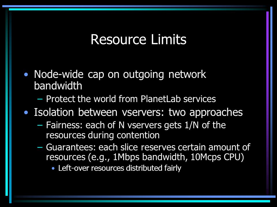 Resource Limits Node-wide cap on outgoing network bandwidth –Protect the world from PlanetLab services Isolation between vservers: two approaches –Fairness: each of N vservers gets 1/N of the resources during contention –Guarantees: each slice reserves certain amount of resources (e.g., 1Mbps bandwidth, 10Mcps CPU) Left-over resources distributed fairly