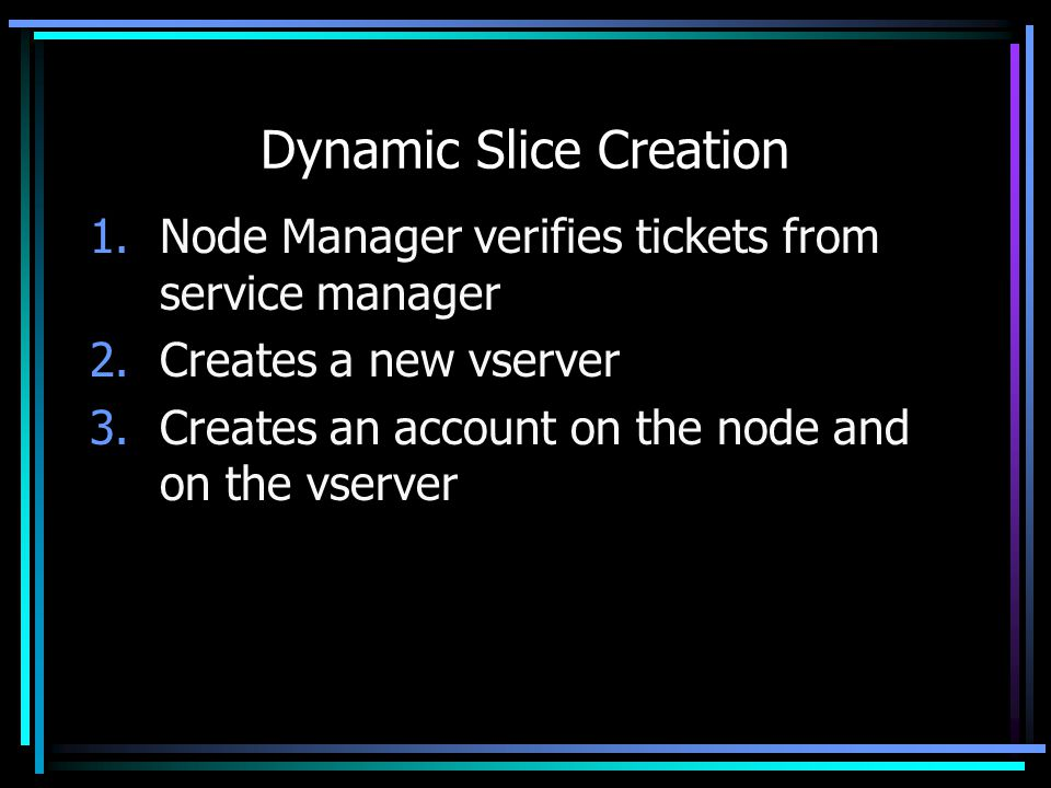 Dynamic Slice Creation 1.Node Manager verifies tickets from service manager 2.Creates a new vserver 3.Creates an account on the node and on the vserver
