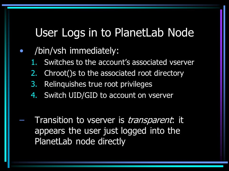 User Logs in to PlanetLab Node /bin/vsh immediately: 1.Switches to the accounts associated vserver 2.Chroot()s to the associated root directory 3.Relinquishes true root privileges 4.Switch UID/GID to account on vserver –Transition to vserver is transparent: it appears the user just logged into the PlanetLab node directly