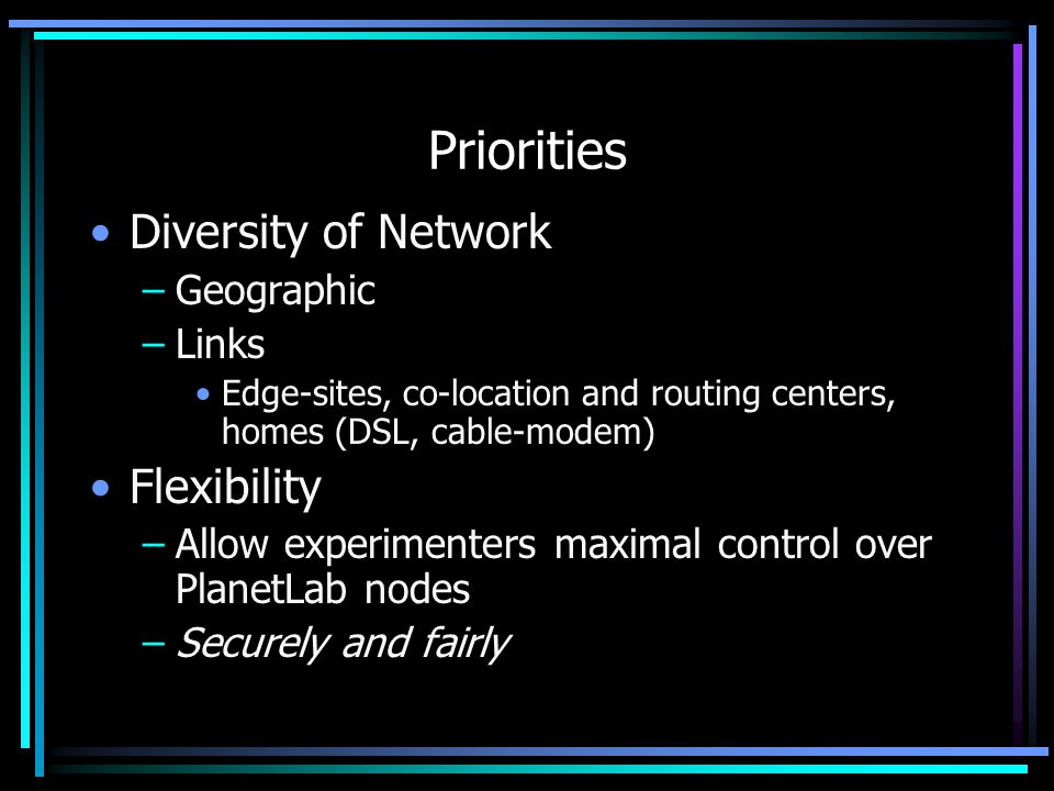 Priorities Diversity of Network –Geographic –Links Edge-sites, co-location and routing centers, homes (DSL, cable-modem) Flexibility –Allow experimenters maximal control over PlanetLab nodes –Securely and fairly
