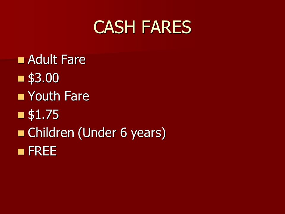 CASH FARES Adult Fare Adult Fare $3.00 $3.00 Youth Fare Youth Fare $1.75 $1.75 Children (Under 6 years) Children (Under 6 years) FREE FREE