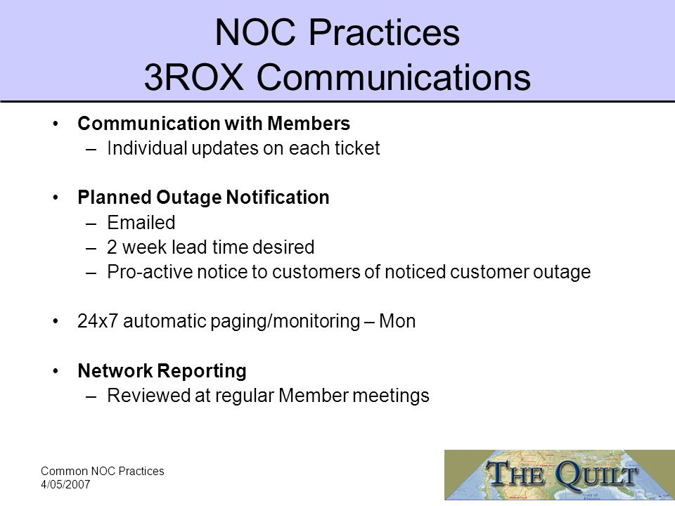 Common NOC Practices 4/05/2007 NOC Practices 3ROX Communications Communication with Members –Individual updates on each ticket Planned Outage Notification – ed –2 week lead time desired –Pro-active notice to customers of noticed customer outage 24x7 automatic paging/monitoring – Mon Network Reporting –Reviewed at regular Member meetings