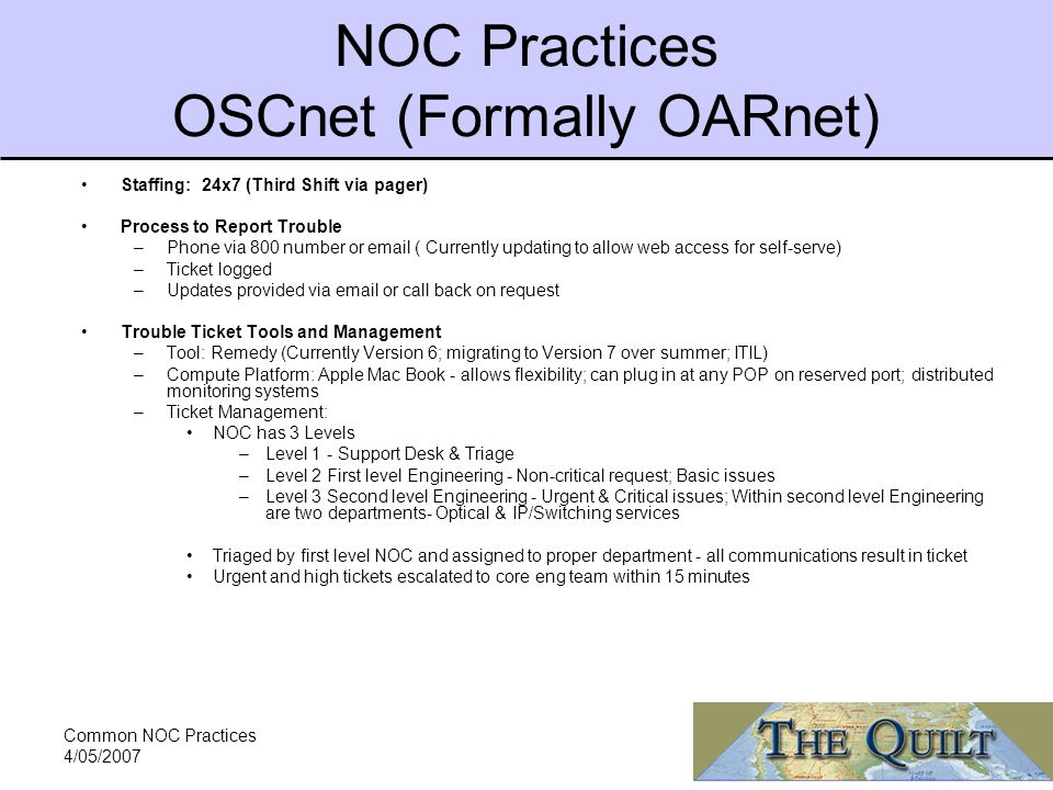 Common NOC Practices 4/05/2007 NOC Practices OSCnet (Formally OARnet) Staffing: 24x7 (Third Shift via pager) Process to Report Trouble –Phone via 800 number or  ( Currently updating to allow web access for self-serve) –Ticket logged –Updates provided via  or call back on request Trouble Ticket Tools and Management –Tool: Remedy (Currently Version 6; migrating to Version 7 over summer; ITIL) –Compute Platform: Apple Mac Book - allows flexibility; can plug in at any POP on reserved port; distributed monitoring systems –Ticket Management: NOC has 3 Levels –Level 1 - Support Desk & Triage –Level 2 First level Engineering - Non-critical request; Basic issues –Level 3 Second level Engineering - Urgent & Critical issues; Within second level Engineering are two departments- Optical & IP/Switching services Triaged by first level NOC and assigned to proper department - all communications result in ticket Urgent and high tickets escalated to core eng team within 15 minutes