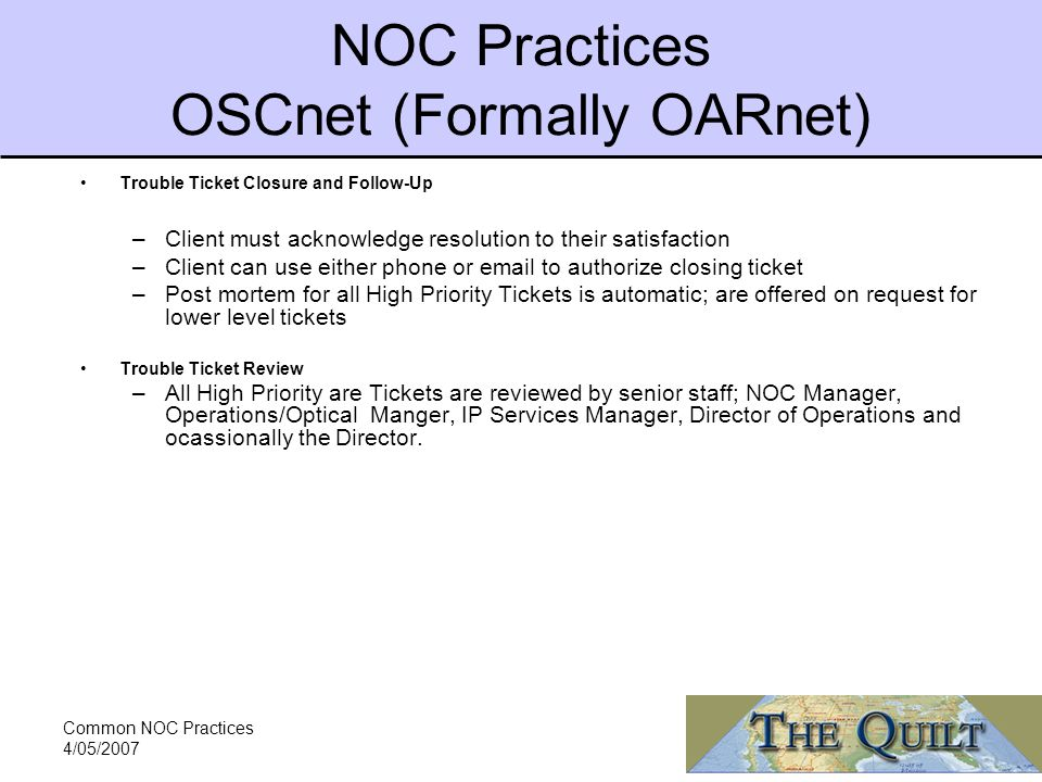 Common NOC Practices 4/05/2007 NOC Practices OSCnet (Formally OARnet) Trouble Ticket Closure and Follow-Up –Client must acknowledge resolution to their satisfaction –Client can use either phone or  to authorize closing ticket –Post mortem for all High Priority Tickets is automatic; are offered on request for lower level tickets Trouble Ticket Review –All High Priority are Tickets are reviewed by senior staff; NOC Manager, Operations/Optical Manger, IP Services Manager, Director of Operations and ocassionally the Director.