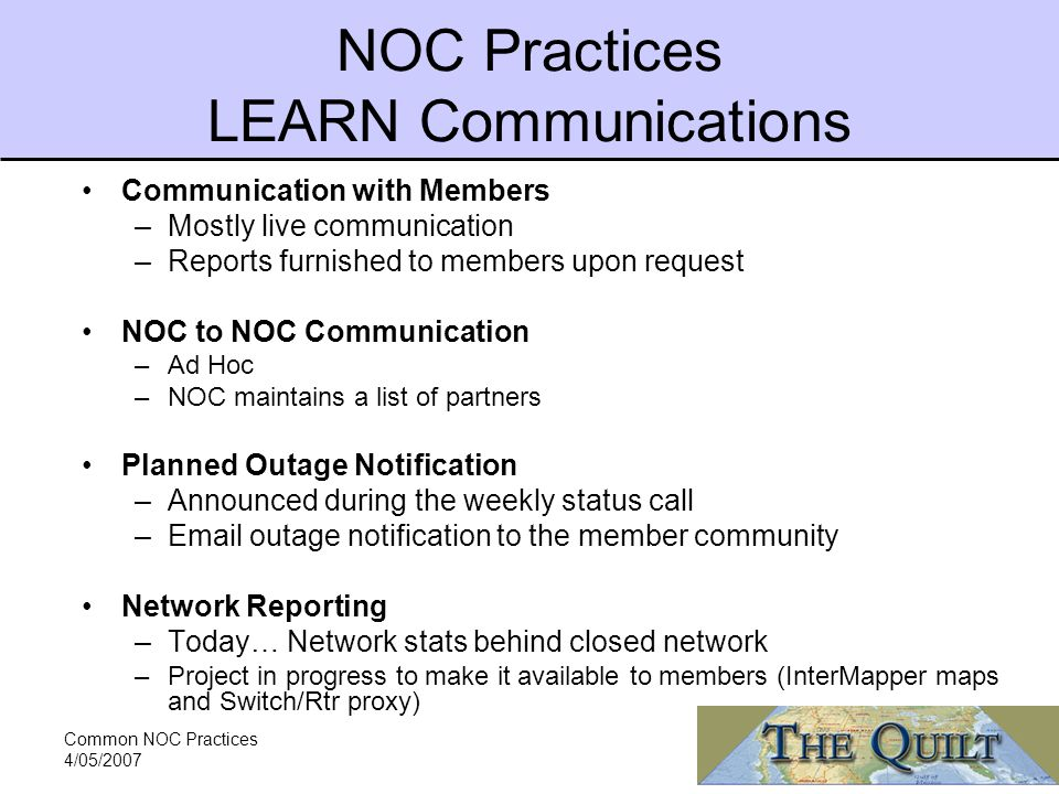 Common NOC Practices 4/05/2007 NOC Practices LEARN Communications Communication with Members –Mostly live communication –Reports furnished to members upon request NOC to NOC Communication –Ad Hoc –NOC maintains a list of partners Planned Outage Notification –Announced during the weekly status call – outage notification to the member community Network Reporting –Today… Network stats behind closed network –Project in progress to make it available to members (InterMapper maps and Switch/Rtr proxy)