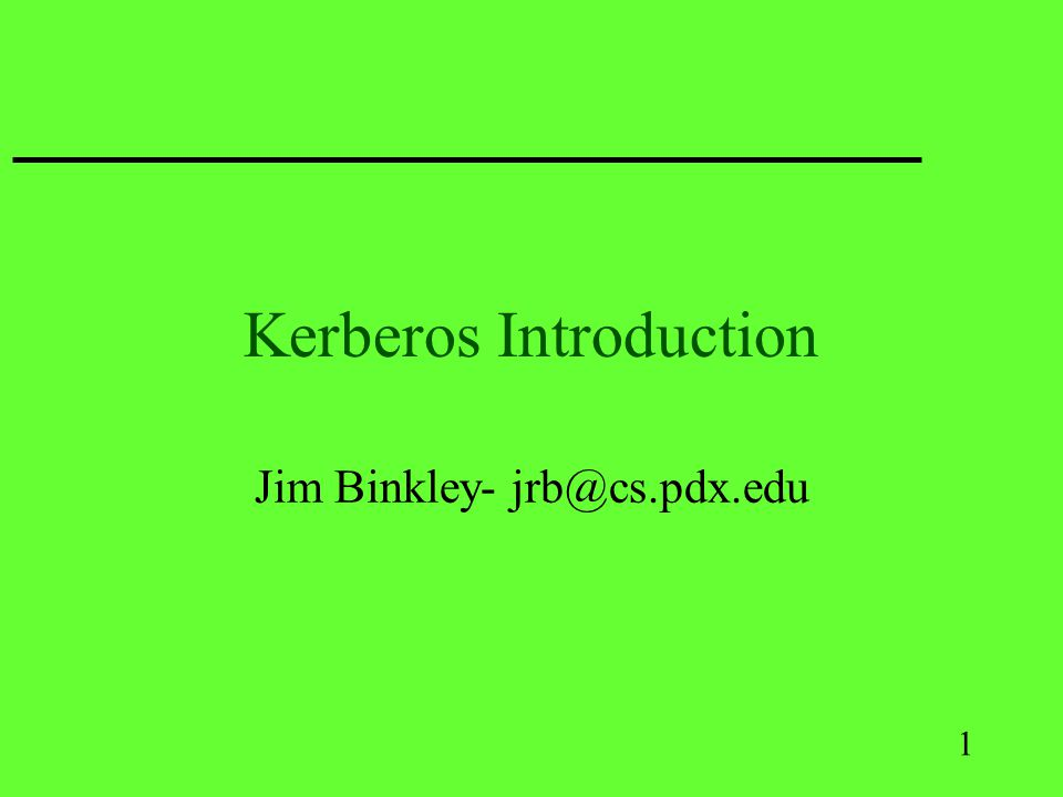 1 Kerberos Introduction Jim Binkley- jrb@cs.pdx.edu
