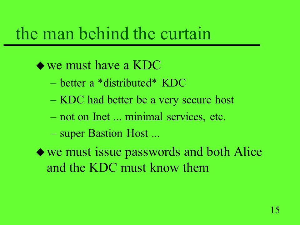 15 the man behind the curtain u we must have a KDC –better a *distributed* KDC –KDC had better be a very secure host –not on Inet... minimal services,