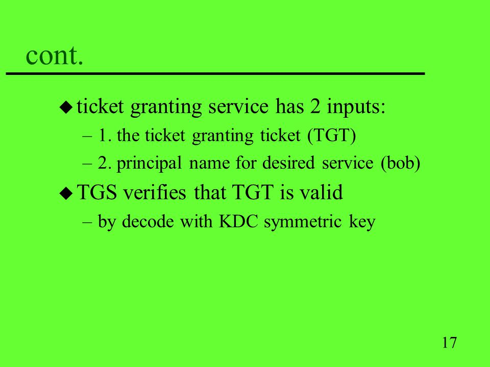 17 cont. u ticket granting service has 2 inputs: –1. the ticket granting ticket (TGT) –2. principal name for desired service (bob) u TGS verifies that