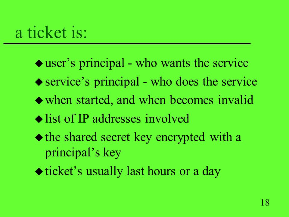 18 a ticket is: u users principal - who wants the service u services principal - who does the service u when started, and when becomes invalid u list