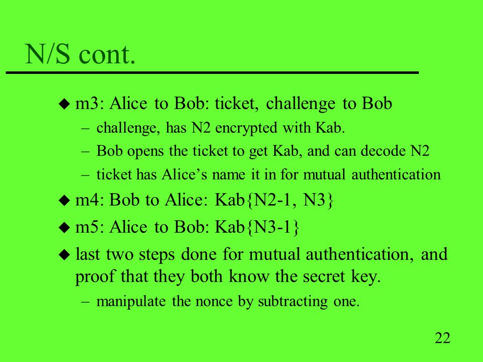 22 N/S cont. u m3: Alice to Bob: ticket, challenge to Bob –challenge, has N2 encrypted with Kab. –Bob opens the ticket to get Kab, and can decode N2 –