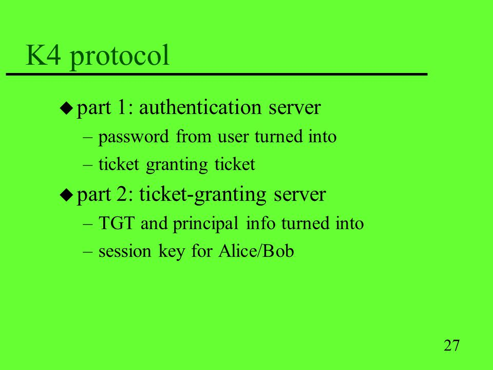 27 K4 protocol u part 1: authentication server –password from user turned into –ticket granting ticket u part 2: ticket-granting server –TGT and princ