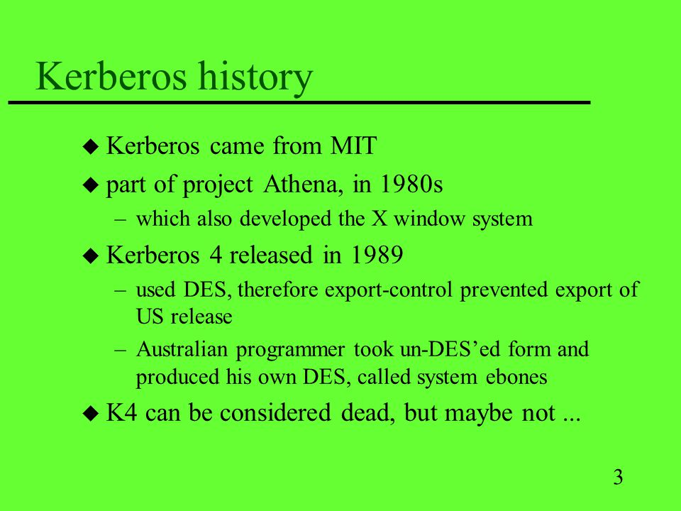 3 Kerberos history u Kerberos came from MIT u part of project Athena, in 1980s –which also developed the X window system u Kerberos 4 released in 1989