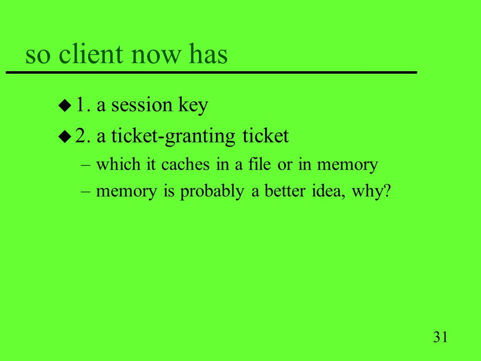 31 so client now has u 1. a session key u 2. a ticket-granting ticket –which it caches in a file or in memory –memory is probably a better idea, why?