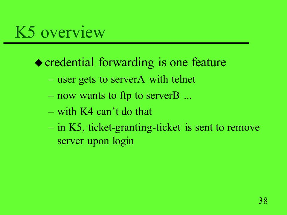 38 K5 overview u credential forwarding is one feature –user gets to serverA with telnet –now wants to ftp to serverB... –with K4 cant do that –in K5,
