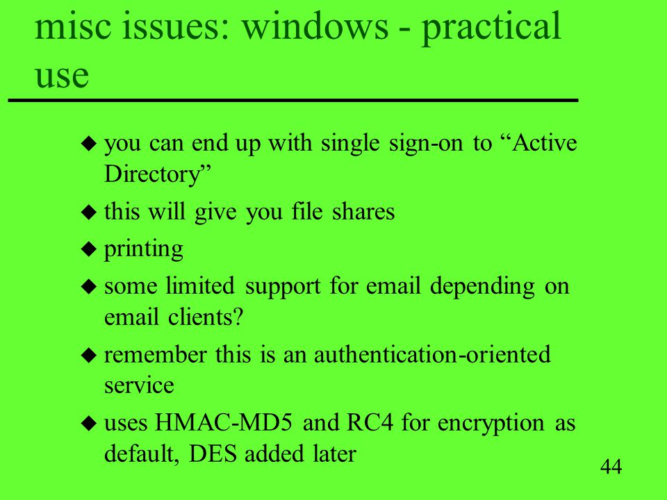 44 misc issues: windows - practical use u you can end up with single sign-on to Active Directory u this will give you file shares u printing u some li