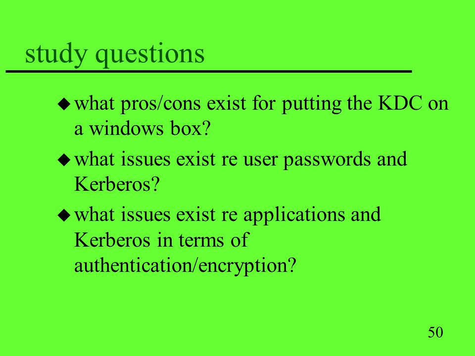 50 study questions u what pros/cons exist for putting the KDC on a windows box? u what issues exist re user passwords and Kerberos? u what issues exis