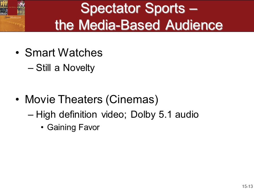 15-13 Spectator Sports – the Media-Based Audience Smart Watches –Still a Novelty Movie Theaters (Cinemas) –High definition video; Dolby 5.1 audio Gaining Favor