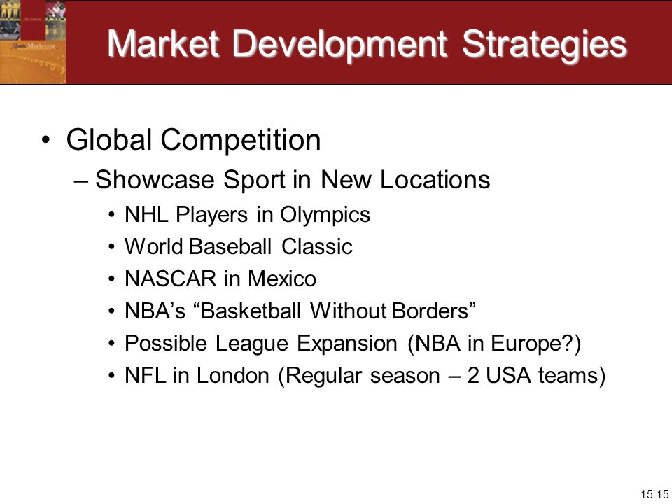 15-15 Market Development Strategies Global Competition –Showcase Sport in New Locations NHL Players in Olympics World Baseball Classic NASCAR in Mexico NBAs Basketball Without Borders Possible League Expansion (NBA in Europe ) NFL in London (Regular season – 2 USA teams)