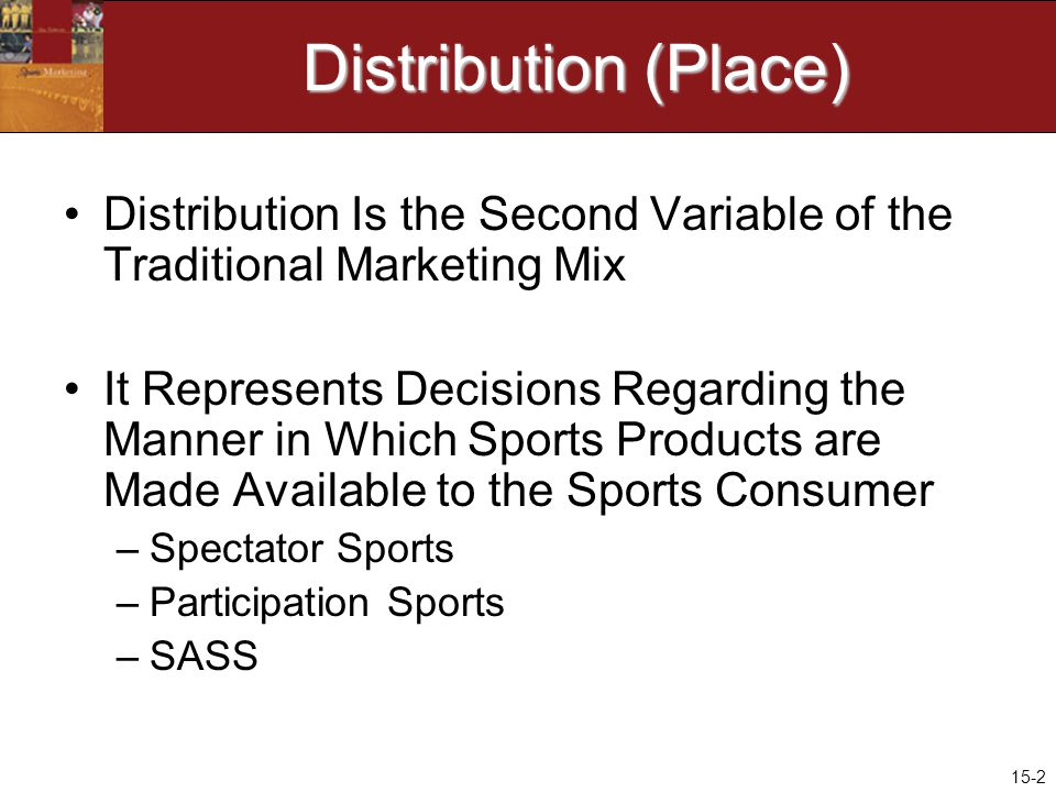 15-2 Distribution (Place) Distribution Is the Second Variable of the Traditional Marketing Mix It Represents Decisions Regarding the Manner in Which Sports Products are Made Available to the Sports Consumer –Spectator Sports –Participation Sports –SASS