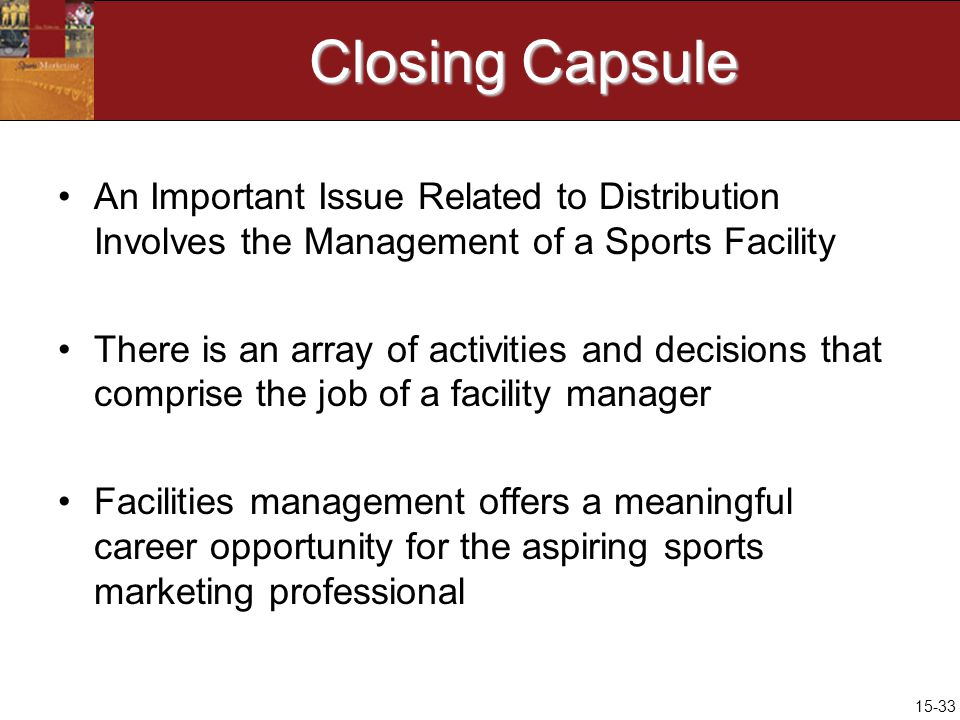 15-33 Closing Capsule An Important Issue Related to Distribution Involves the Management of a Sports Facility There is an array of activities and decisions that comprise the job of a facility manager Facilities management offers a meaningful career opportunity for the aspiring sports marketing professional