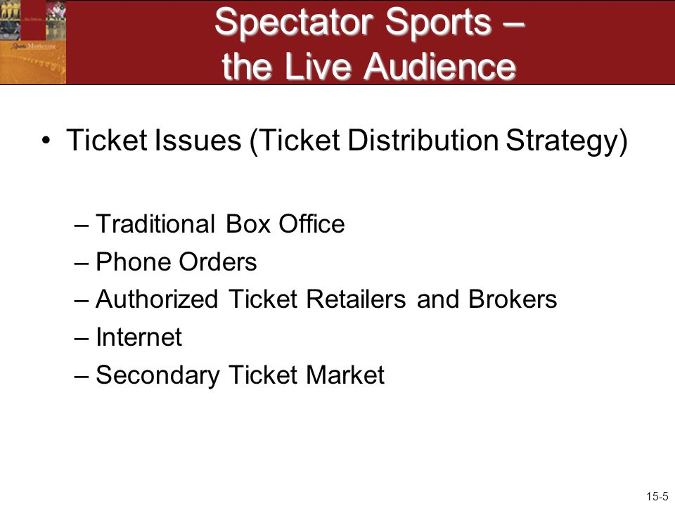 15-5 Spectator Sports – the Live Audience Ticket Issues (Ticket Distribution Strategy) –Traditional Box Office –Phone Orders –Authorized Ticket Retailers and Brokers –Internet –Secondary Ticket Market