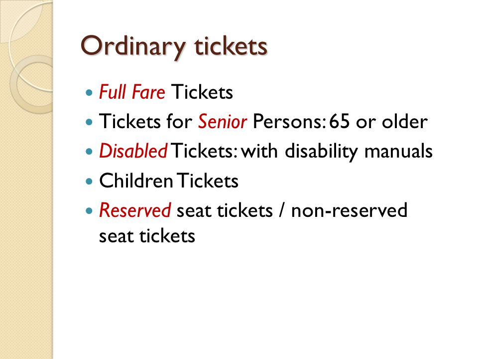 Ordinary tickets Full Fare Tickets Tickets for Senior Persons: 65 or older Disabled Tickets: with disability manuals Children Tickets Reserved seat ti