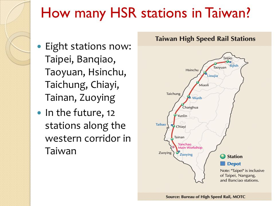 How many HSR stations in Taiwan? Eight stations now: Taipei, Banqiao, Taoyuan, Hsinchu, Taichung, Chiayi, Tainan, Zuoying In the future, 12 stations a